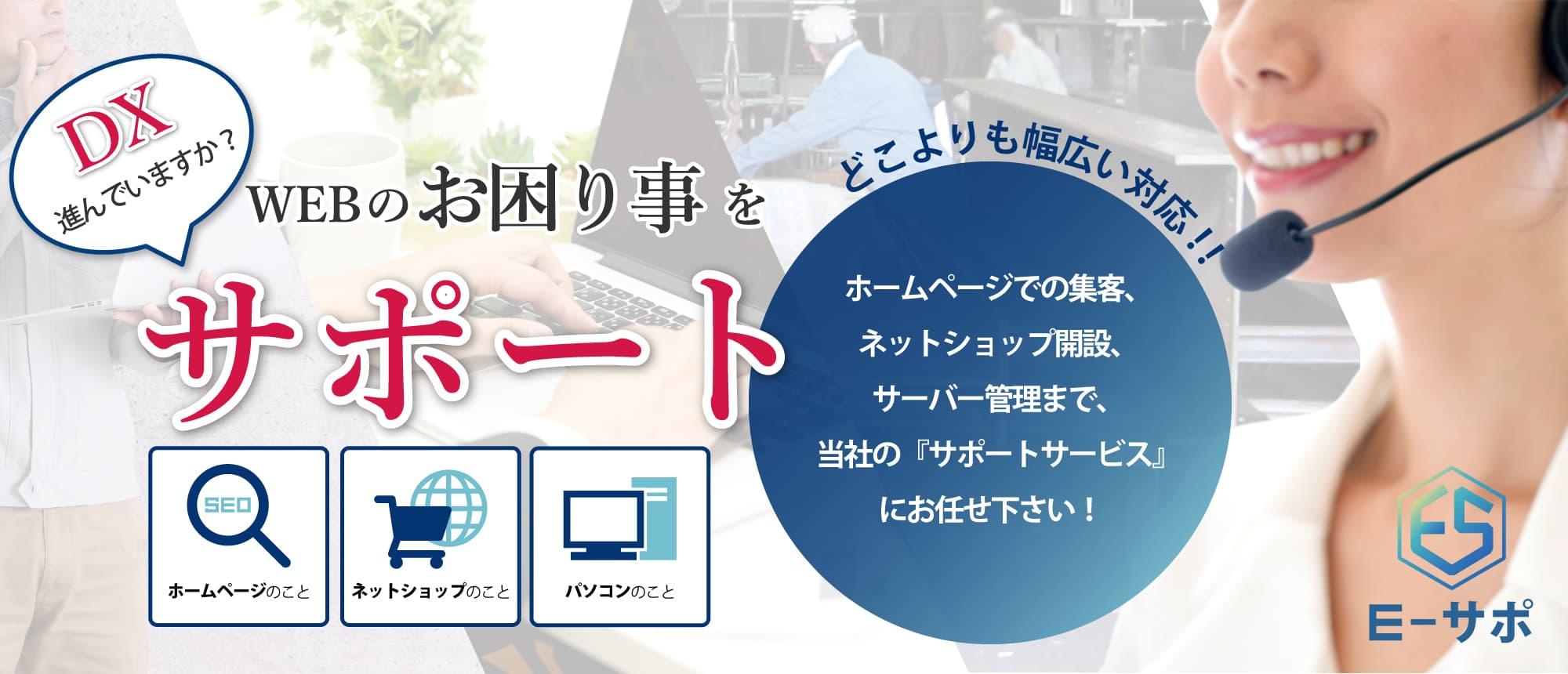 ホームページでの集客、ネットショップ開設、サーバー管理まで、当社のサポートサービス「E-サポ」にお任せ下さい!